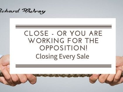 If you don't close you are working for the opposition!