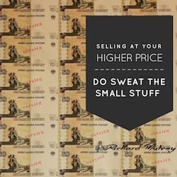 Sell at your higher price - sweat the small stuff